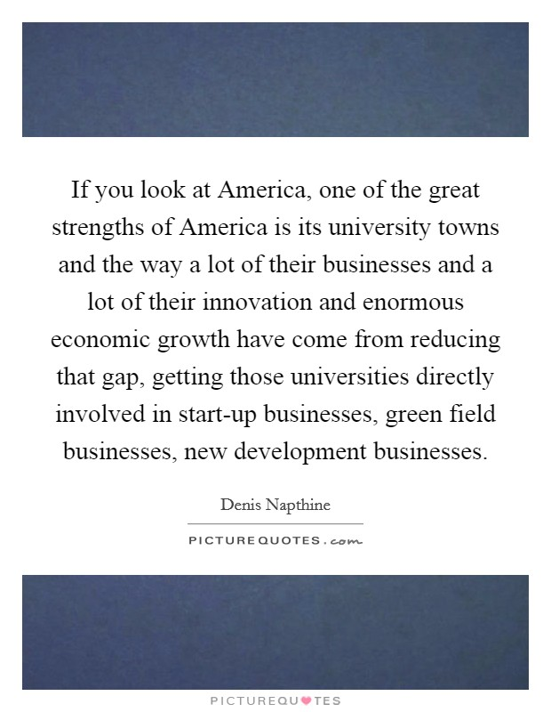 If you look at America, one of the great strengths of America is its university towns and the way a lot of their businesses and a lot of their innovation and enormous economic growth have come from reducing that gap, getting those universities directly involved in start-up businesses, green field businesses, new development businesses. Picture Quote #1