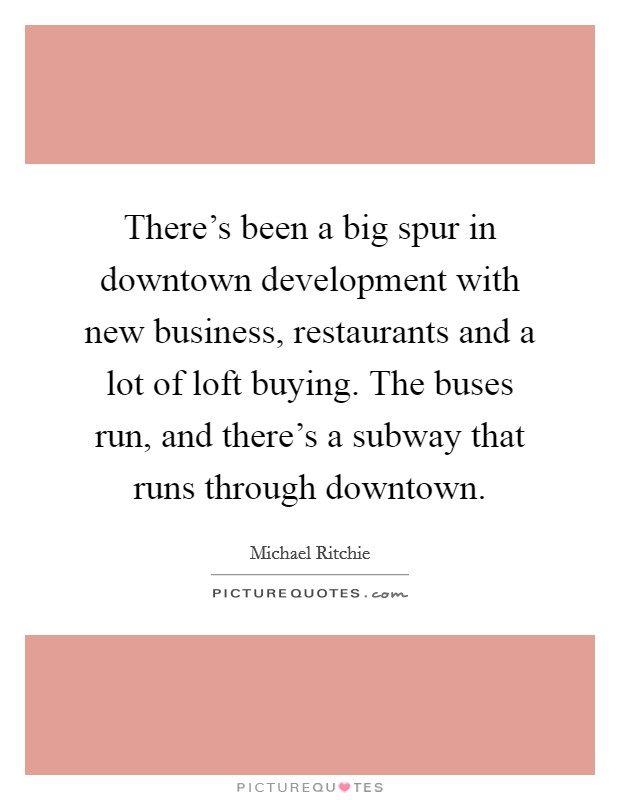 There's been a big spur in downtown development with new business, restaurants and a lot of loft buying. The buses run, and there's a subway that runs through downtown Picture Quote #1