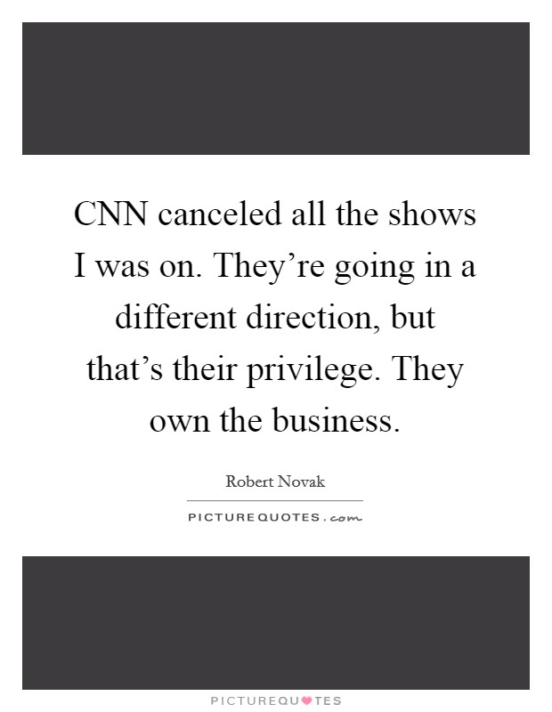 CNN canceled all the shows I was on. They're going in a different direction, but that's their privilege. They own the business Picture Quote #1
