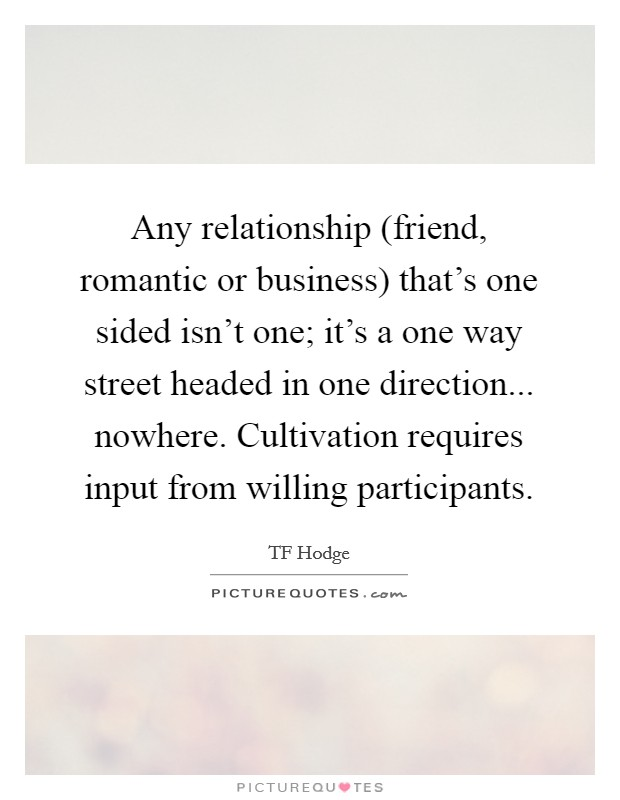 Any relationship (friend, romantic or business) that's one sided isn't one; it's a one way street headed in one direction... nowhere. Cultivation requires input from willing participants Picture Quote #1