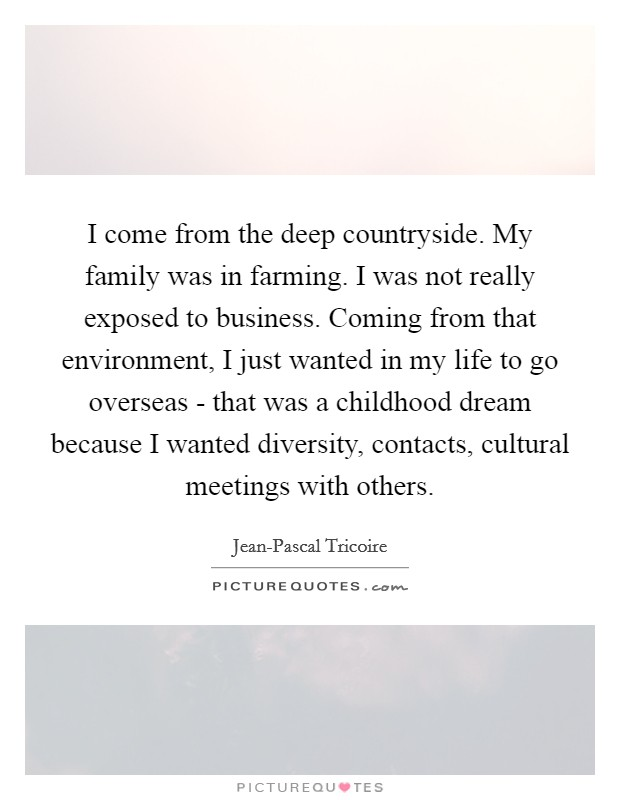 I come from the deep countryside. My family was in farming. I was not really exposed to business. Coming from that environment, I just wanted in my life to go overseas - that was a childhood dream because I wanted diversity, contacts, cultural meetings with others Picture Quote #1