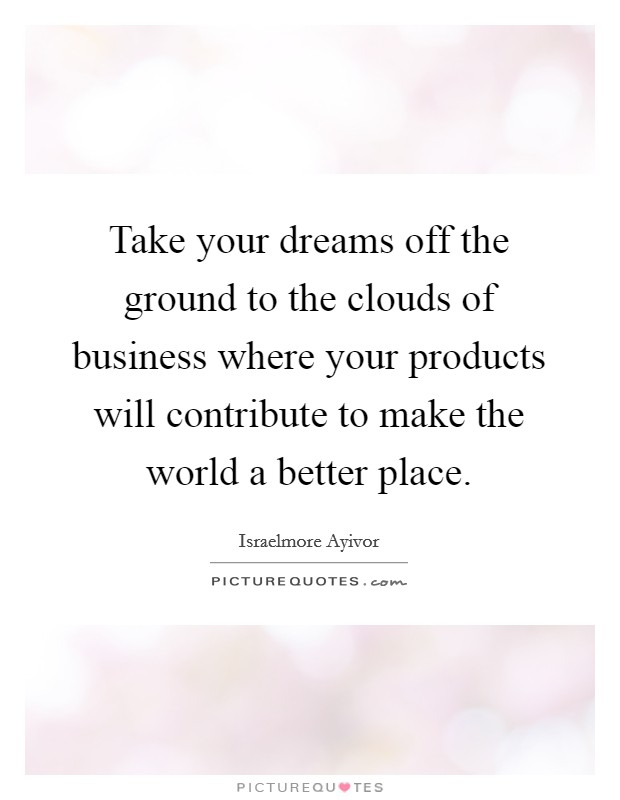 Take your dreams off the ground to the clouds of business where your products will contribute to make the world a better place Picture Quote #1
