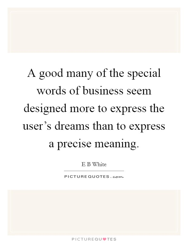 A good many of the special words of business seem designed more to express the user's dreams than to express a precise meaning Picture Quote #1