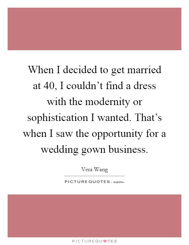 When I decided to get married at 40, I couldn't find a dress with the modernity or sophistication I wanted. That's when I saw the opportunity for a wedding gown business Picture Quote #1