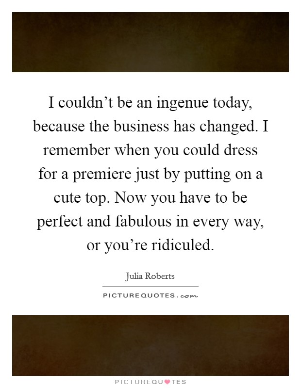 I couldn't be an ingenue today, because the business has changed. I remember when you could dress for a premiere just by putting on a cute top. Now you have to be perfect and fabulous in every way, or you're ridiculed Picture Quote #1