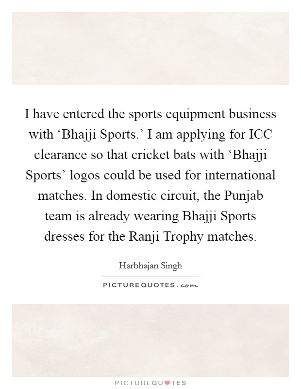 I have entered the sports equipment business with 'Bhajji Sports.' I am applying for ICC clearance so that cricket bats with 'Bhajji Sports' logos could be used for international matches. In domestic circuit, the Punjab team is already wearing Bhajji Sports dresses for the Ranji Trophy matches Picture Quote #1