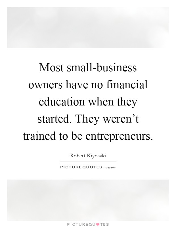 Most small-business owners have no financial education when they started. They weren't trained to be entrepreneurs Picture Quote #1