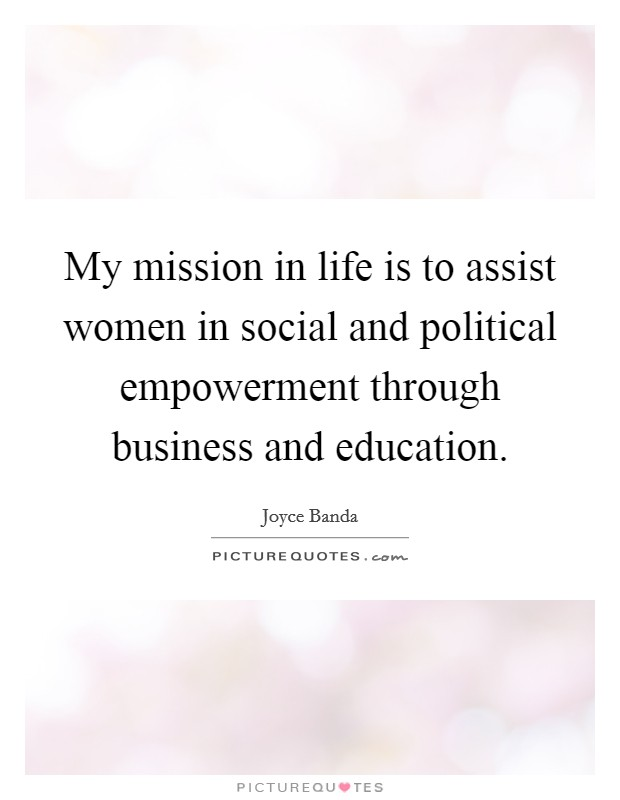 My mission in life is to assist women in social and political empowerment through business and education Picture Quote #1