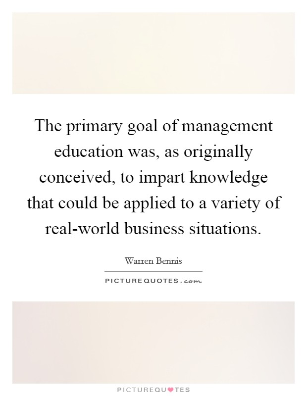 The primary goal of management education was, as originally conceived, to impart knowledge that could be applied to a variety of real-world business situations Picture Quote #1