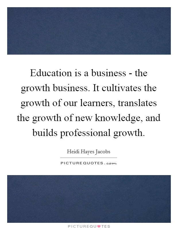 Education is a business - the growth business. It cultivates the growth of our learners, translates the growth of new knowledge, and builds professional growth Picture Quote #1
