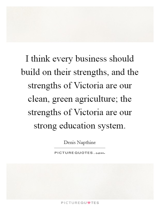 I think every business should build on their strengths, and the strengths of Victoria are our clean, green agriculture; the strengths of Victoria are our strong education system Picture Quote #1