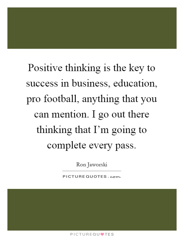 Positive thinking is the key to success in business, education, pro football, anything that you can mention. I go out there thinking that I'm going to complete every pass Picture Quote #1