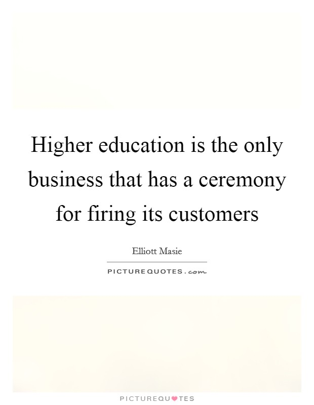 Higher education is the only business that has a ceremony for firing its customers Picture Quote #1