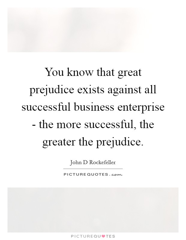 You know that great prejudice exists against all successful business enterprise - the more successful, the greater the prejudice Picture Quote #1