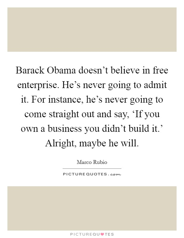Barack Obama doesn't believe in free enterprise. He's never going to admit it. For instance, he's never going to come straight out and say, 'If you own a business you didn't build it.' Alright, maybe he will Picture Quote #1