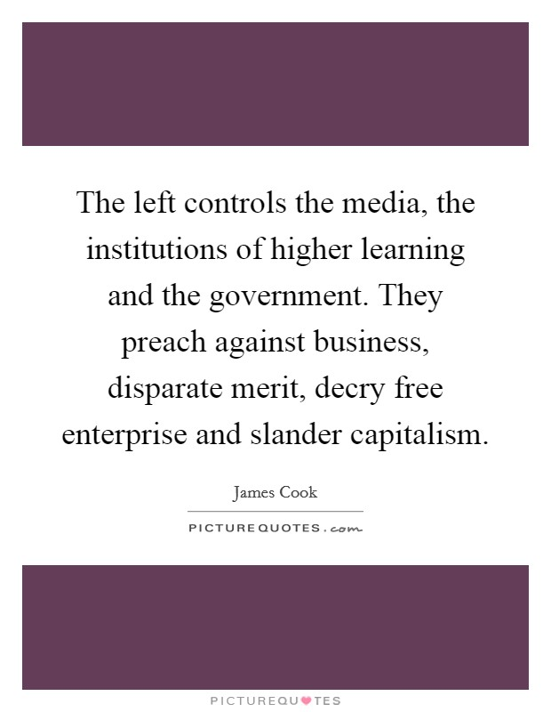 The left controls the media, the institutions of higher learning and the government. They preach against business, disparate merit, decry free enterprise and slander capitalism Picture Quote #1