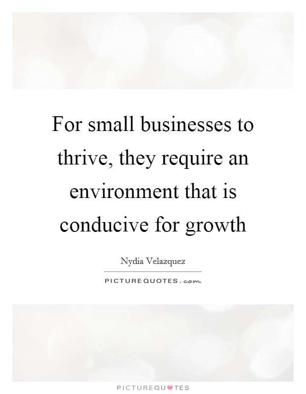 For small businesses to thrive, they require an environment that is conducive for growth Picture Quote #1