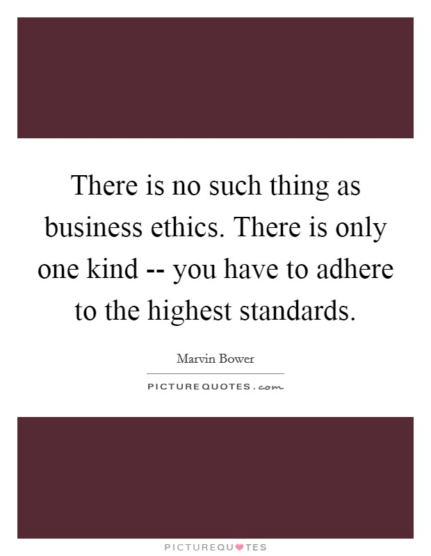 There is no such thing as business ethics. There is only one kind -- you have to adhere to the highest standards Picture Quote #1
