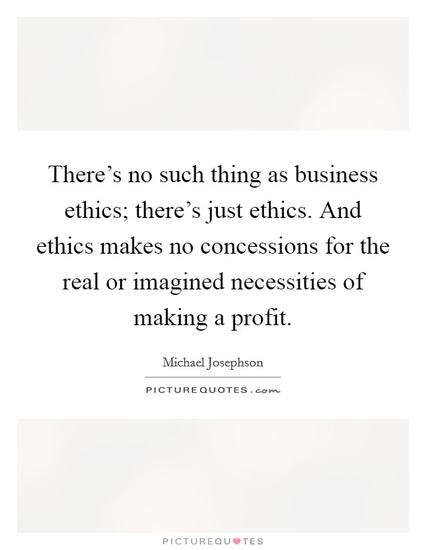 There's no such thing as business ethics; there's just ethics. And ethics makes no concessions for the real or imagined necessities of making a profit Picture Quote #1