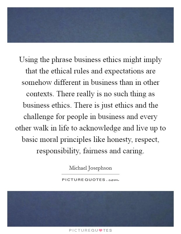 Using the phrase business ethics might imply that the ethical rules and expectations are somehow different in business than in other contexts. There really is no such thing as business ethics. There is just ethics and the challenge for people in business and every other walk in life to acknowledge and live up to basic moral principles like honesty, respect, responsibility, fairness and caring Picture Quote #1
