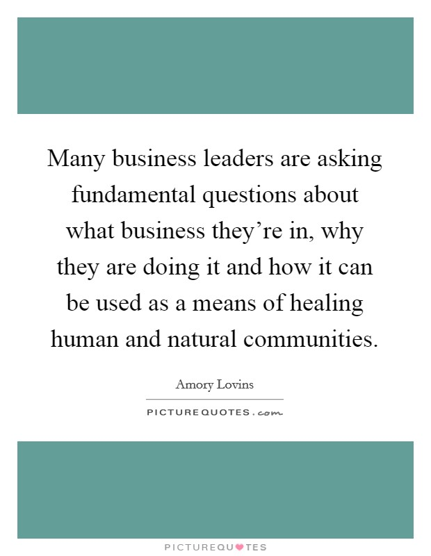 Many business leaders are asking fundamental questions about what business they're in, why they are doing it and how it can be used as a means of healing human and natural communities Picture Quote #1
