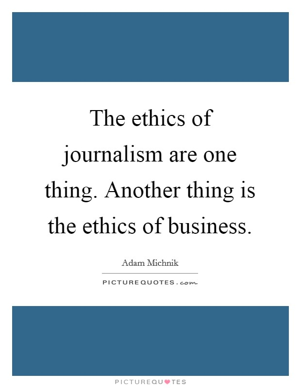 The ethics of journalism are one thing. Another thing is the ethics of business Picture Quote #1