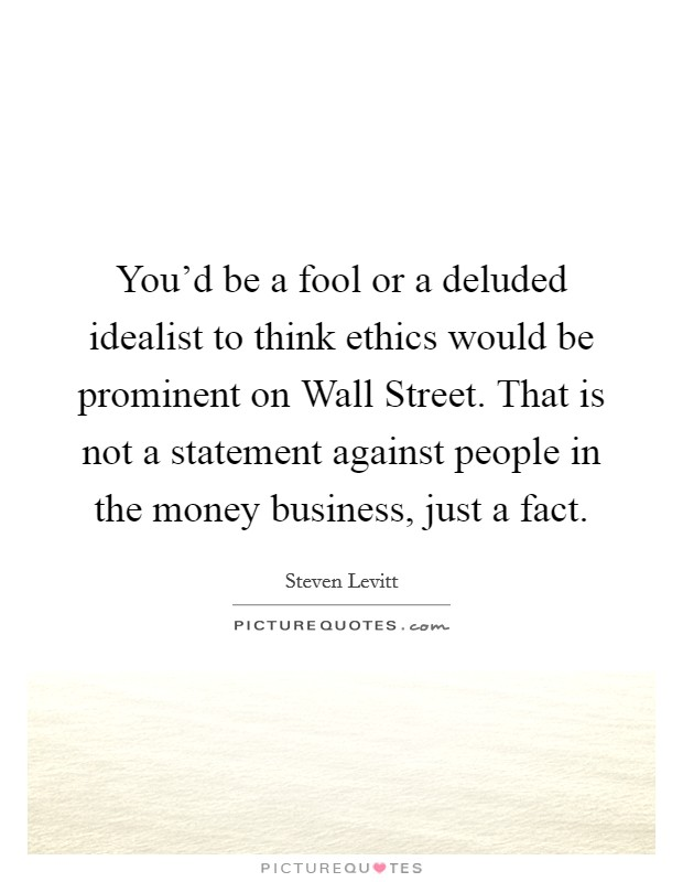 You'd be a fool or a deluded idealist to think ethics would be prominent on Wall Street. That is not a statement against people in the money business, just a fact Picture Quote #1