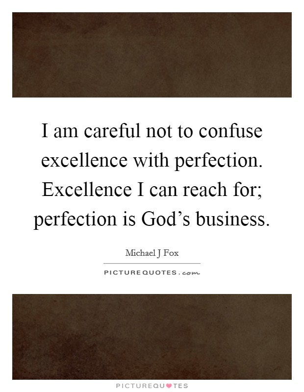 I am careful not to confuse excellence with perfection. Excellence I can reach for; perfection is God's business Picture Quote #1