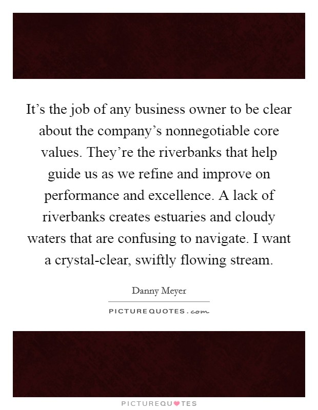 It's the job of any business owner to be clear about the company's nonnegotiable core values. They're the riverbanks that help guide us as we refine and improve on performance and excellence. A lack of riverbanks creates estuaries and cloudy waters that are confusing to navigate. I want a crystal-clear, swiftly flowing stream Picture Quote #1
