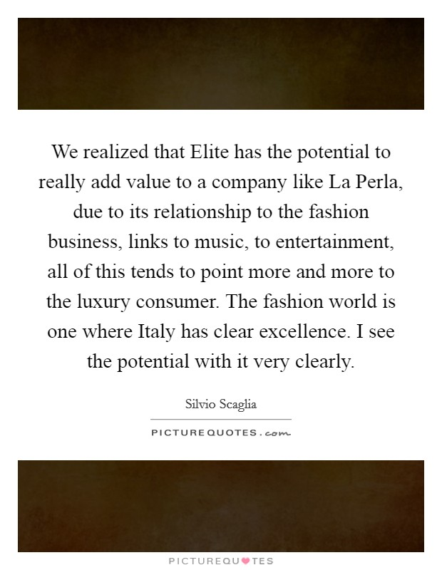 We realized that Elite has the potential to really add value to a company like La Perla, due to its relationship to the fashion business, links to music, to entertainment, all of this tends to point more and more to the luxury consumer. The fashion world is one where Italy has clear excellence. I see the potential with it very clearly Picture Quote #1