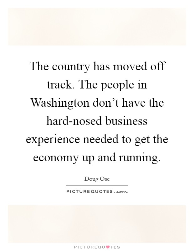 The country has moved off track. The people in Washington don't have the hard-nosed business experience needed to get the economy up and running Picture Quote #1