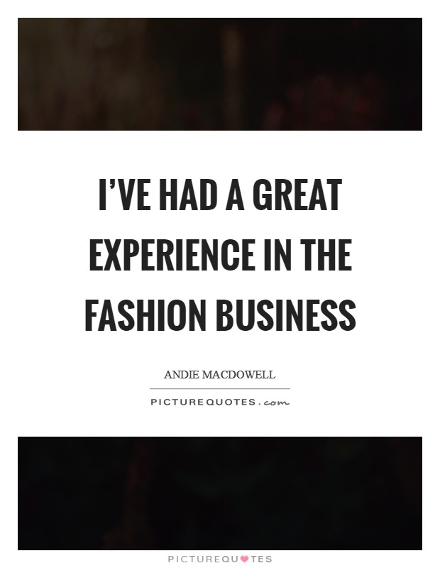 I've had a great experience in the fashion business Picture Quote #1