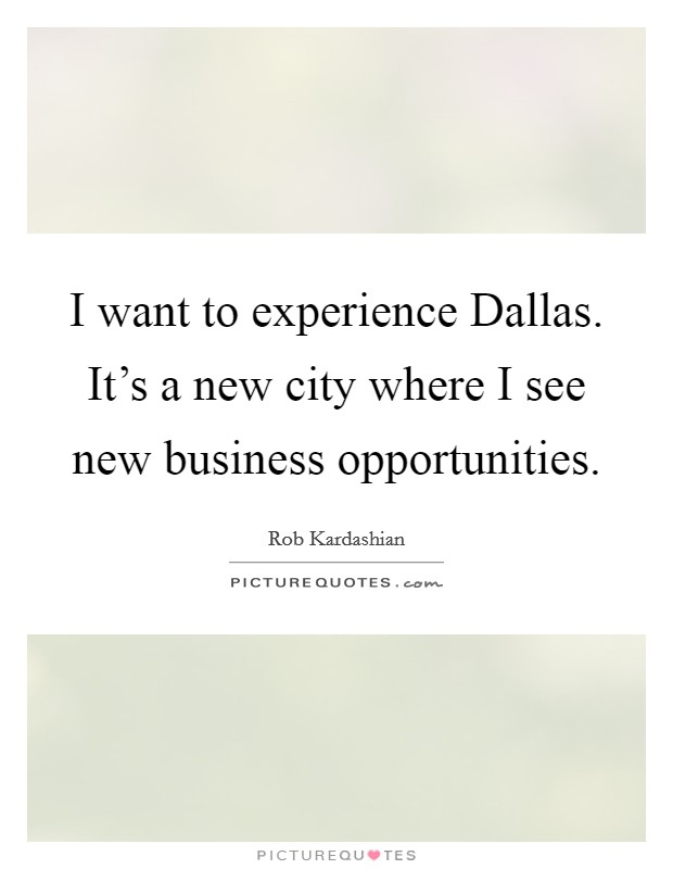 I want to experience Dallas. It's a new city where I see new business opportunities Picture Quote #1