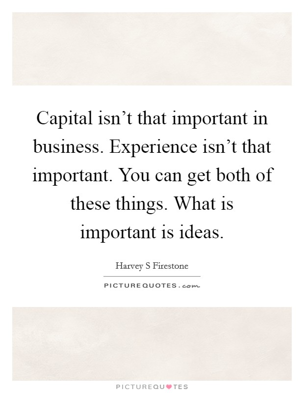 Capital isn't that important in business. Experience isn't that important. You can get both of these things. What is important is ideas Picture Quote #1