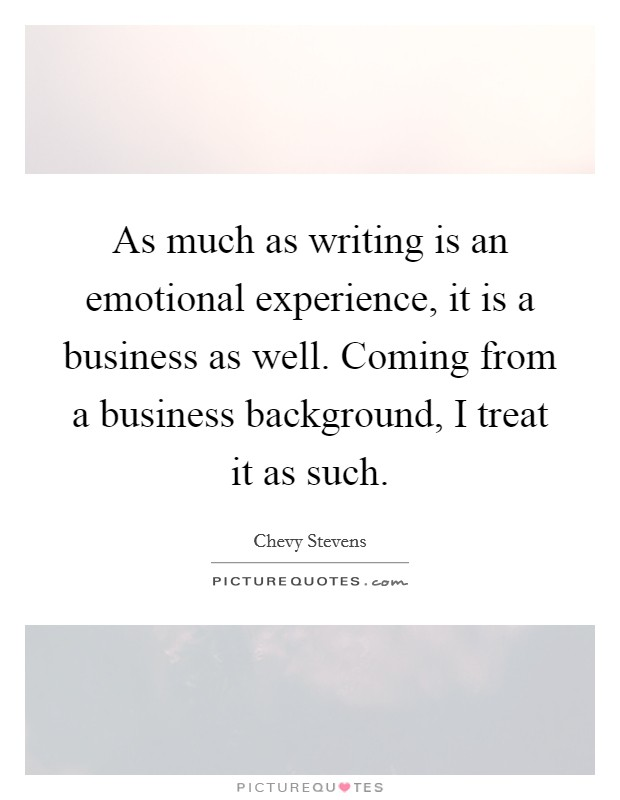 As much as writing is an emotional experience, it is a business as well. Coming from a business background, I treat it as such Picture Quote #1