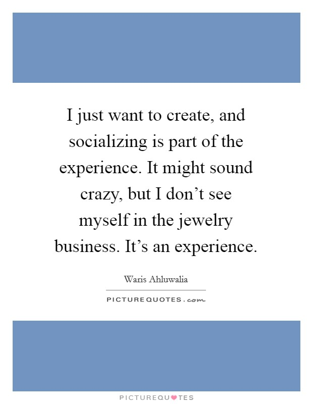 I just want to create, and socializing is part of the experience. It might sound crazy, but I don't see myself in the jewelry business. It's an experience Picture Quote #1