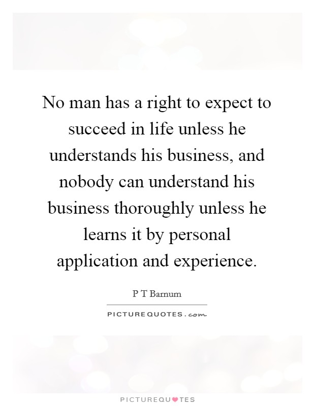 No man has a right to expect to succeed in life unless he understands his business, and nobody can understand his business thoroughly unless he learns it by personal application and experience Picture Quote #1