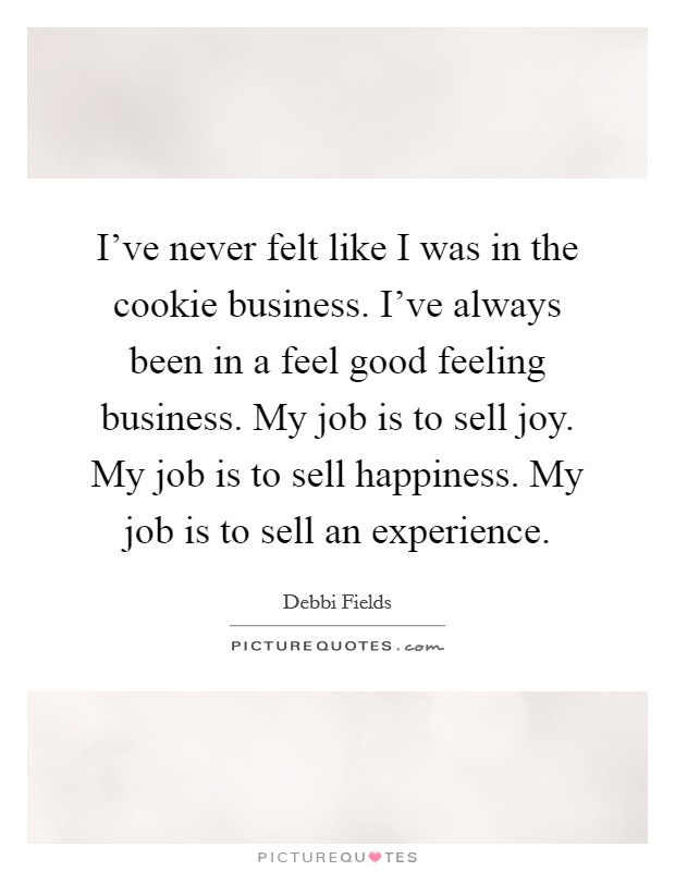 I've never felt like I was in the cookie business. I've always been in a feel good feeling business. My job is to sell joy. My job is to sell happiness. My job is to sell an experience Picture Quote #1