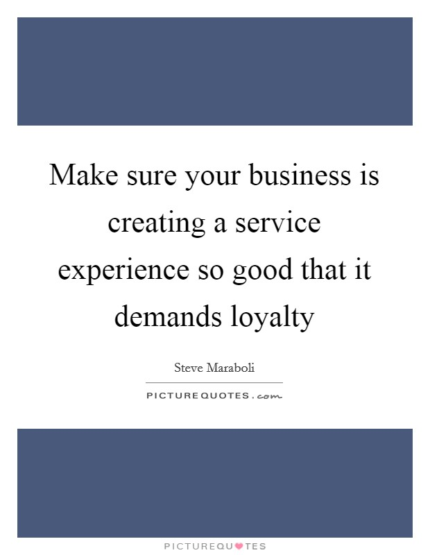 Make sure your business is creating a service experience so good that it demands loyalty Picture Quote #1