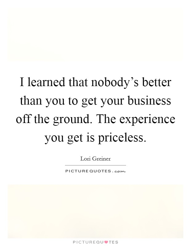 I learned that nobody's better than you to get your business off the ground. The experience you get is priceless. Picture Quote #1