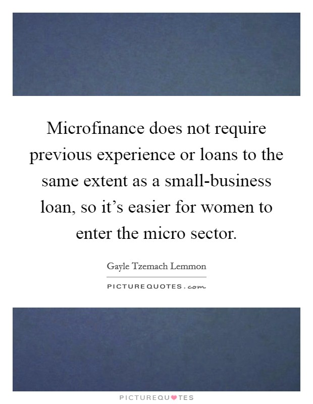 Microfinance does not require previous experience or loans to the same extent as a small-business loan, so it's easier for women to enter the micro sector Picture Quote #1