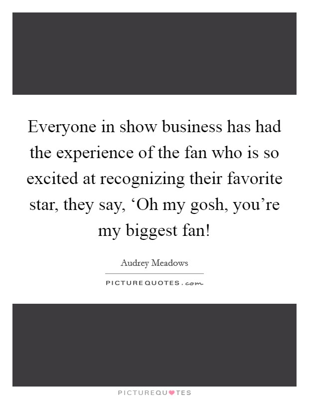 Everyone in show business has had the experience of the fan who is so excited at recognizing their favorite star, they say, 'Oh my gosh, you're my biggest fan! Picture Quote #1