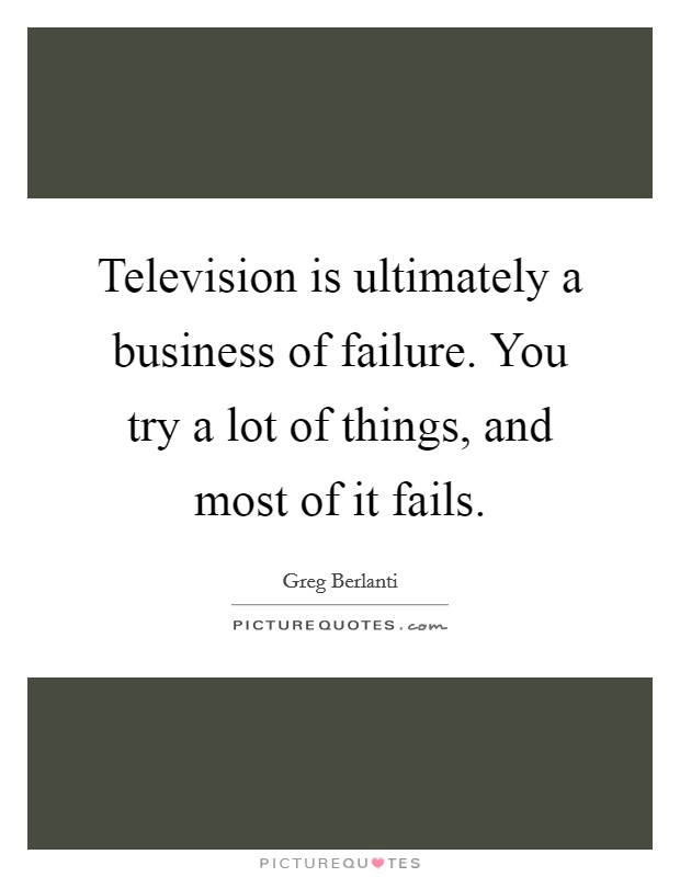Television is ultimately a business of failure. You try a lot of things, and most of it fails Picture Quote #1
