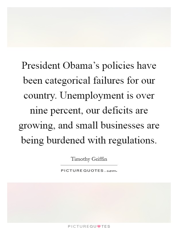 President Obama's policies have been categorical failures for our country. Unemployment is over nine percent, our deficits are growing, and small businesses are being burdened with regulations Picture Quote #1