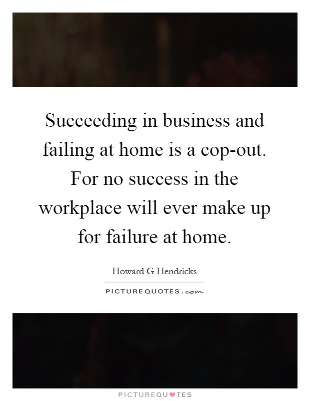 Succeeding in business and failing at home is a cop-out. For no success in the workplace will ever make up for failure at home Picture Quote #1