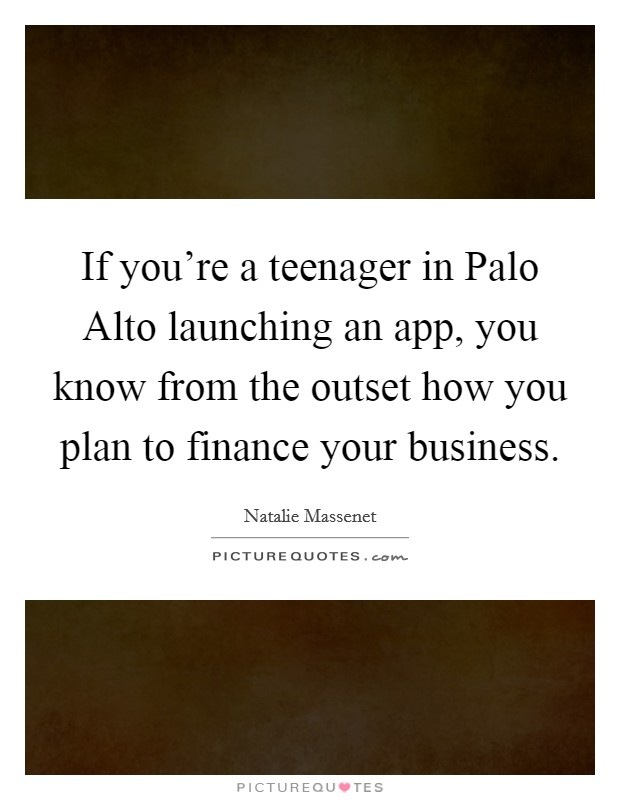 If you're a teenager in Palo Alto launching an app, you know from the outset how you plan to finance your business Picture Quote #1