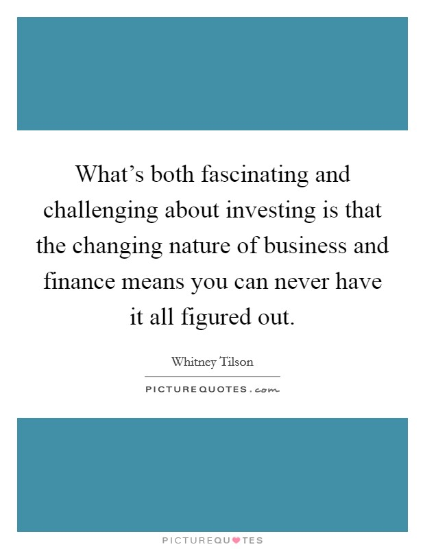 What's both fascinating and challenging about investing is that the changing nature of business and finance means you can never have it all figured out Picture Quote #1
