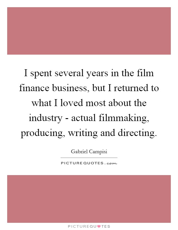 I spent several years in the film finance business, but I returned to what I loved most about the industry - actual filmmaking, producing, writing and directing Picture Quote #1