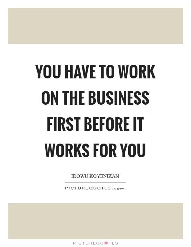 You have to work on the business first before it works for you Picture Quote #1