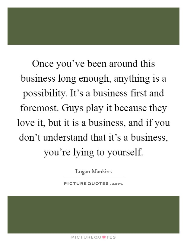 Once you've been around this business long enough, anything is a possibility. It's a business first and foremost. Guys play it because they love it, but it is a business, and if you don't understand that it's a business, you're lying to yourself Picture Quote #1